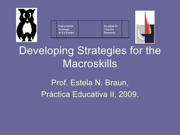 Developing Strategies for the Macroskills Prof. Estela N. Braun, Práctica Educativa II, 2009. Facultad de Ciencias Humanas...