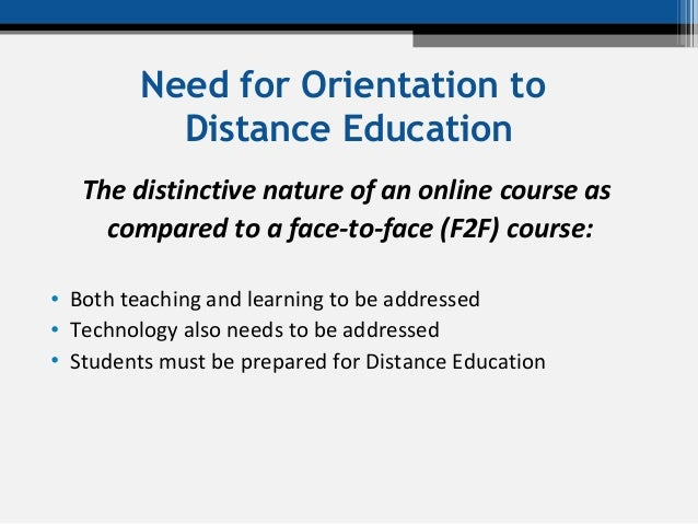 Need for Orientation to Distance Education The distinctive nature of an online course as compared to a face-to-face (F2F) ...