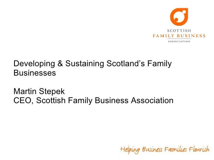 Developing & Sustaining Scotland's Family Businesses Martin Stepek CEO, Scottish Family Business Association
