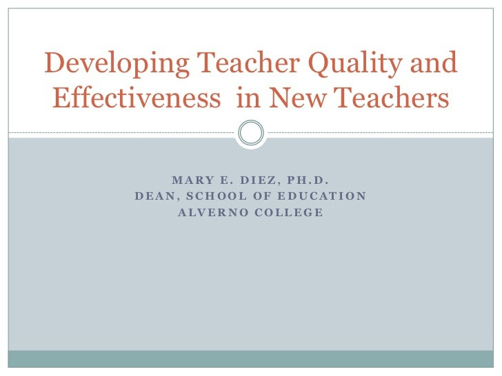 Developing Teacher Quality andEffectiveness in New Teachers          MARY E. DIEZ, PH.D.      DEAN, SCHOOL OF EDUCATION   ...