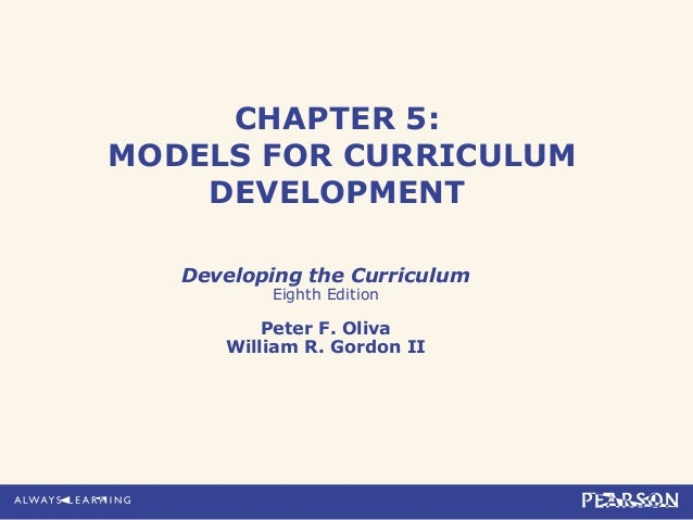 CHAPTER 5:MODELS FOR CURRICULUMDEVELOPMENTDeveloping the CurriculumEighth EditionPeter F. OlivaWilliam R. Gordon II