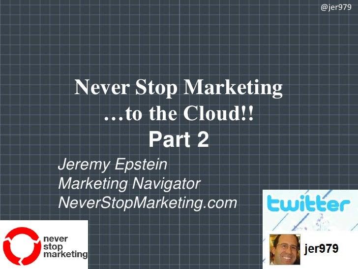Never Stop Marketing…to the Cloud!!Part 2<br />@jer979<br />Jeremy Epstein<br />Marketing Navigator<br />NeverStopMarketin...