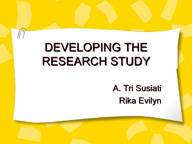 DEVELOPING THE RESEARCH STUDY A. Tri Susiati Rika Evilyn