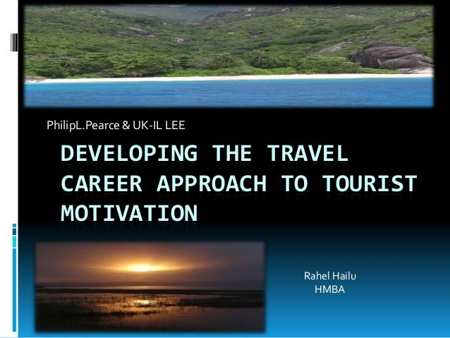 PhilipL.Pearce & UK-IL LEE  DEVELOPING THE TRAVEL  CAREER APPROACH TO TOURIST  MOTIVATION                             Rahe...