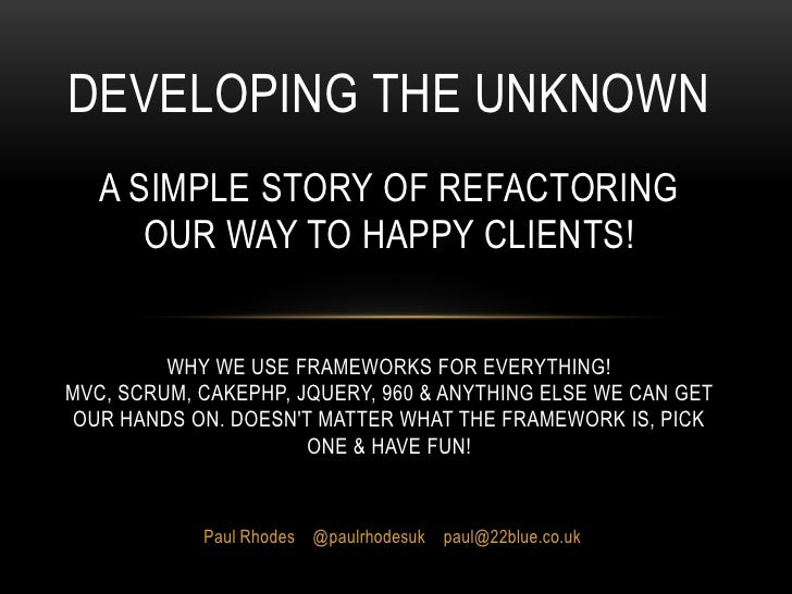 Developing The UnknownA simple story of refactoring our way to happy clients!Why we use frameworks for everything!MVC, Scr...