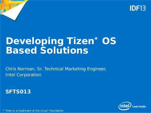 1 Developing Tizen* OS Based Solutions Chris Norman, Sr. Technical Marketing Engineer, Intel Corporation SFTS013 * Tizen i...