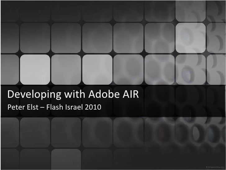 Developingwith Adobe AIR<br />Peter Elst – Flash Israel 2010<br />