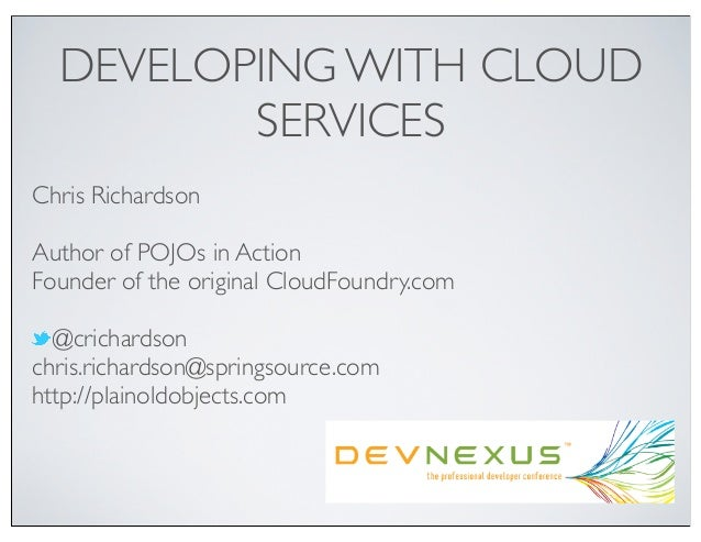 DEVELOPING WITH CLOUD         SERVICESChris RichardsonAuthor of POJOs in ActionFounder of the original CloudFoundry.com  @...