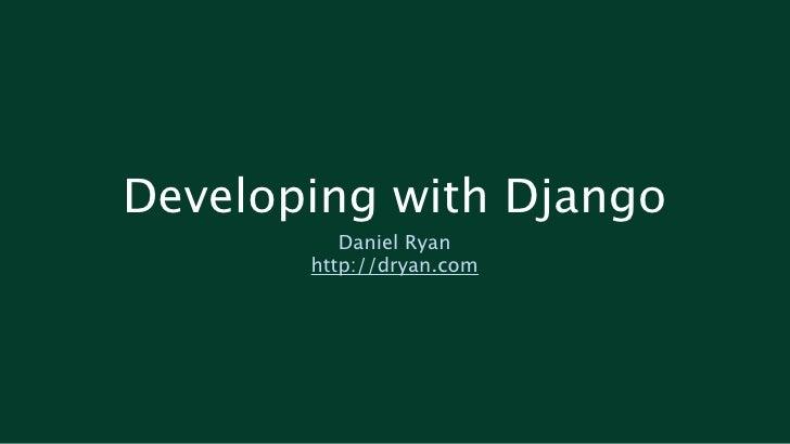 Developing with Django           Daniel Ryan        http://dryan.com