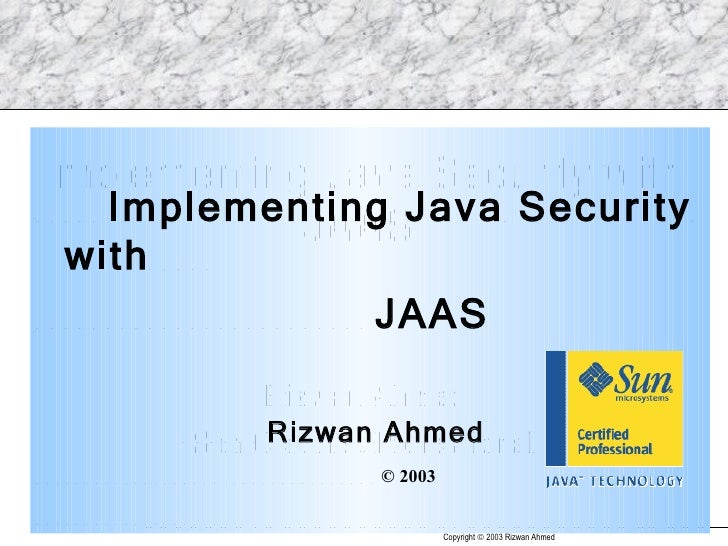 <ul><li>Implementing Java Security with  </li></ul><ul><li>JAAS </li></ul><ul><li>  Rizwan Ahmed </li></ul><ul><li>© 2003 ...