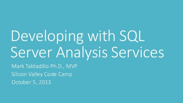 Developing with SQL Server Analysis Services Mark Tabladillo Ph.D., MVP Silicon Valley Code Camp October 5, 2013
