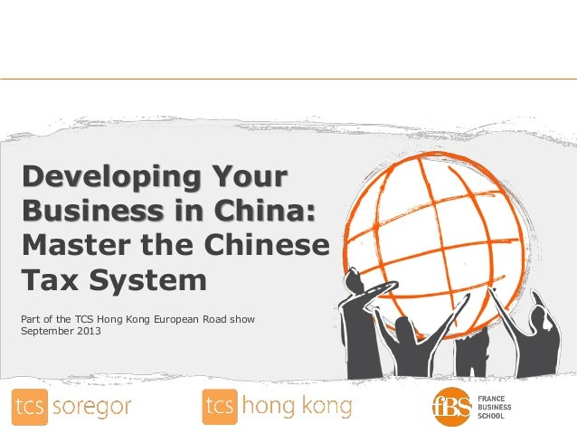 Developing Your Business in China: Master the Chinese Tax System Part of the TCS Hong Kong European Road show September 20...