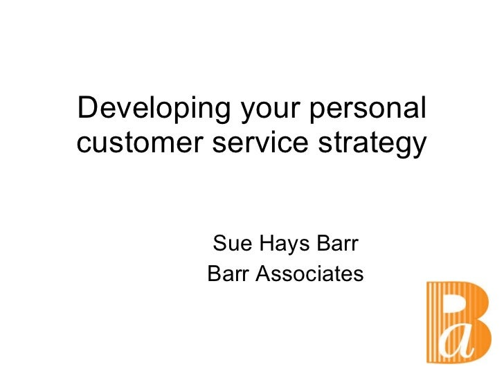 Developing your personal customer service strategy Sue Hays Barr Barr Associates