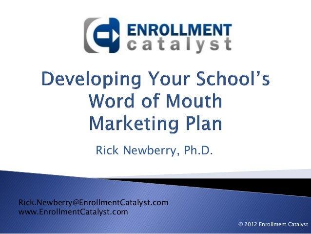 Rick Newberry, Ph.D. Rick.Newberry@EnrollmentCatalyst.com www.EnrollmentCatalyst.com © 2012 Enrollment Catalyst