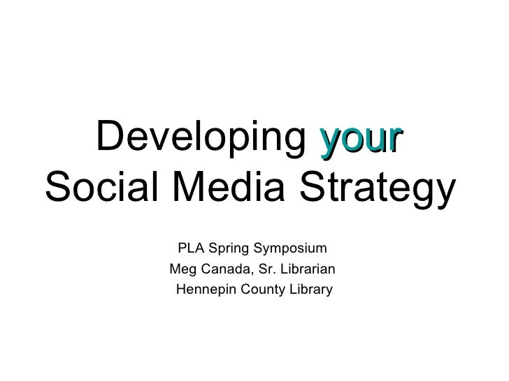 Developing  your   Social Media Strategy   PLA Spring Symposium  Meg Canada, Sr. Librarian  Hennepin County Library