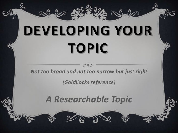 Developing Your Topic<br />Not too broad and not too narrow but just right (Goldilocks reference)<br />A Researchable Topi...