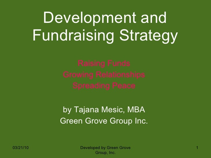 Development and Fundraising Strategy <ul><li>Raising Funds </li></ul><ul><li>Growing Relationships </li></ul><ul><li>Sprea...