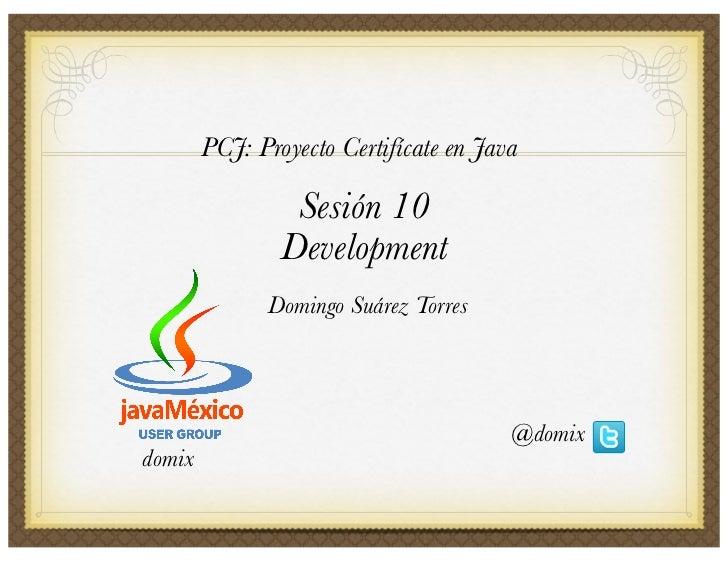 PCJ: Proyecto Certifícate en Java                   Sesión 10                 Development               Domingo Suárez Tor...