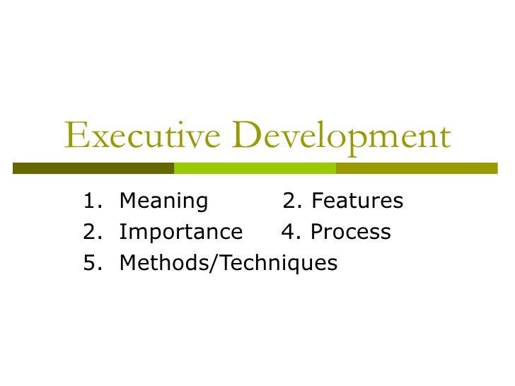 Executive Development 1.  Meaning   2. Features 2.  Importance  4. Process 5.  Methods/Techniques