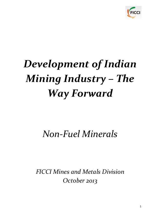 Development of Indian Mining Industry – The Way Forward  Non-Fuel Minerals  FICCI Mines and Metals Division October 2013  ...