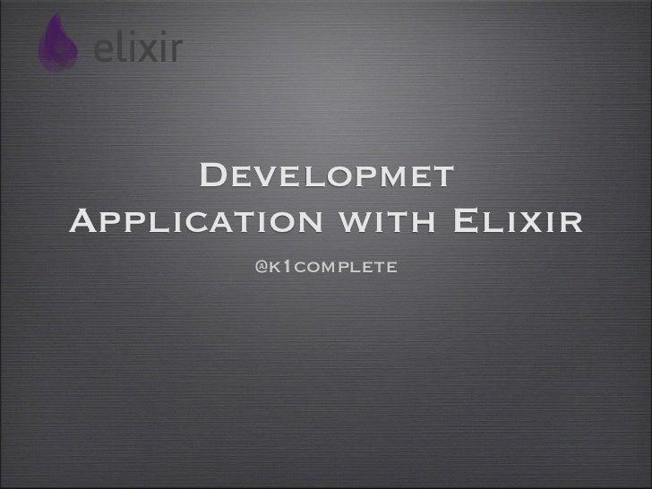DevelopmetApplication with Elixir        @k1complete