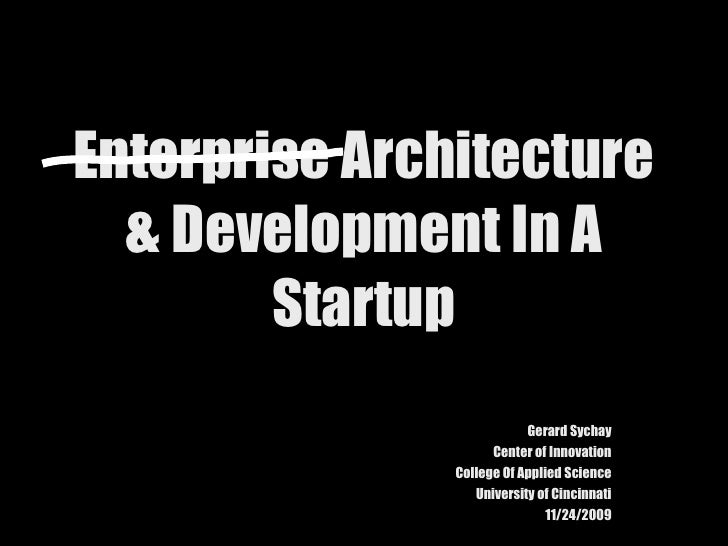 Enterprise Architecture & Development In A Startup Gerard Sychay Center of Innovation College Of Applied Science Universit...