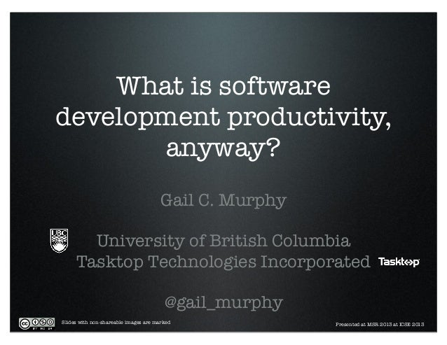 What is software development productivity, anyway? Gail C. Murphy University of British Columbia Tasktop Technologies Inco...