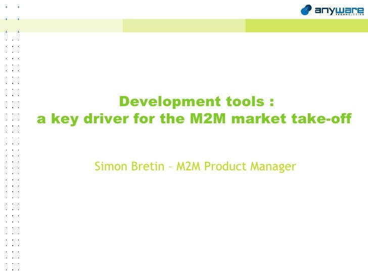 Development tools : a key driver for the M2M market take-off Simon Bretin – M2M Product Manager