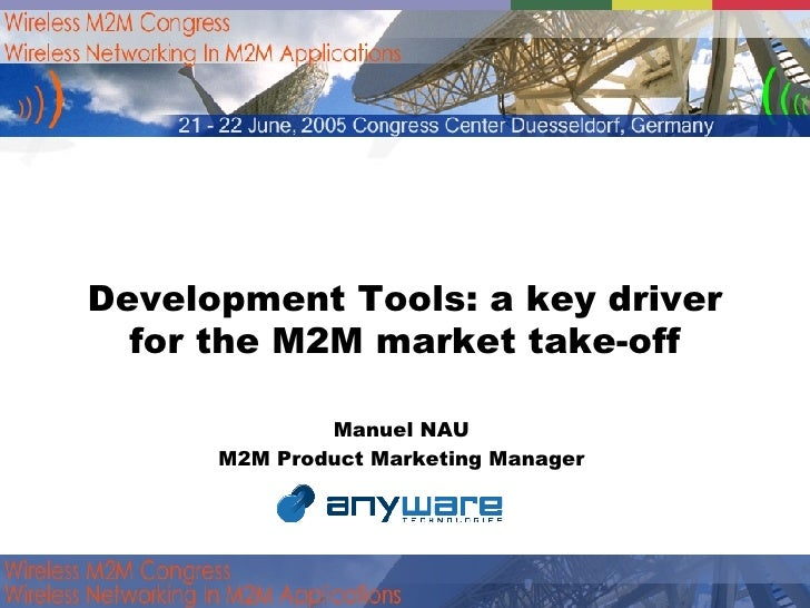 Development Tools: a key driver for the M2M market take-off Manuel NAU  M2M Product Marketing Manager