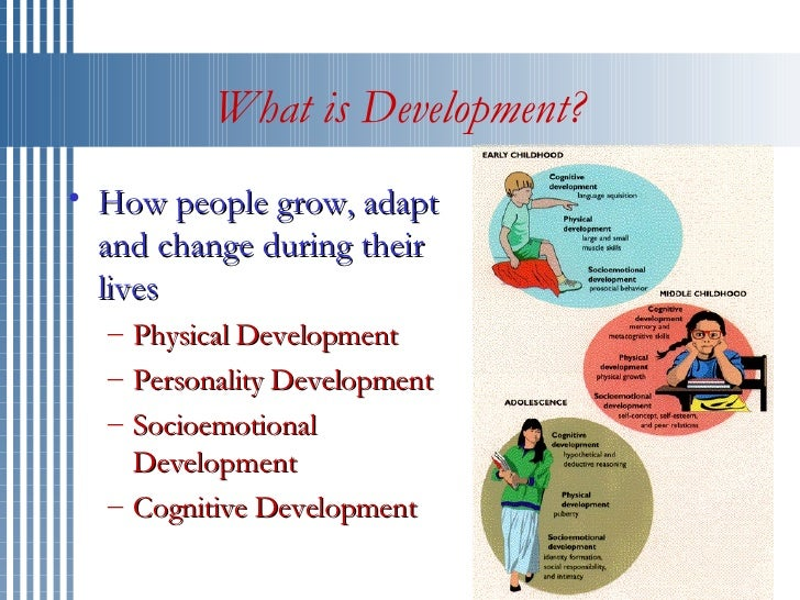 What is Development? <ul><li>How people grow, adapt and change during their lives  </li></ul><ul><ul><li>Physical Developm...