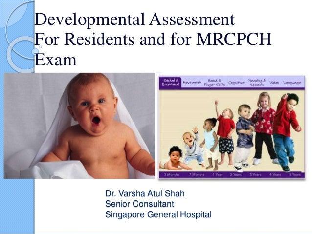 Dr. Varsha Atul Shah Senior Consultant Singapore General Hospital Developmental Assessment For Residents and for MRCPCH Ex...