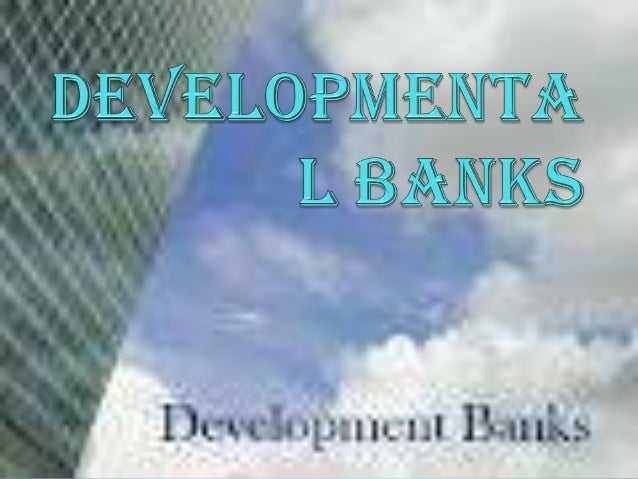 INTRODUCTION  Development banks are those financial institutions  engaged in the promotion and development of industry, a...