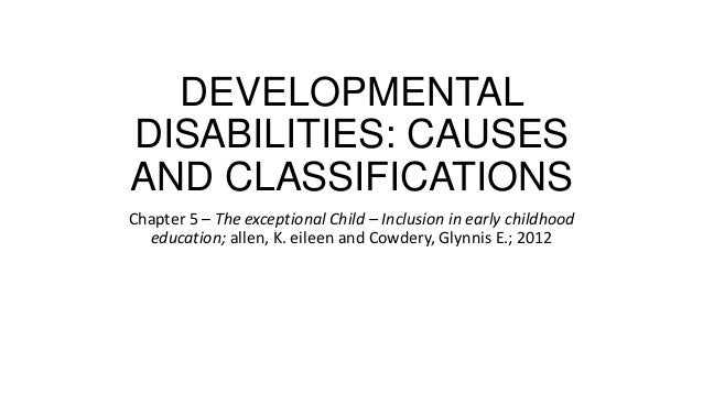 DEVELOPMENTAL DISABILITIES: CAUSES AND CLASSIFICATIONS Chapter 5 – The exceptional Child – Inclusion in early childhood ed...