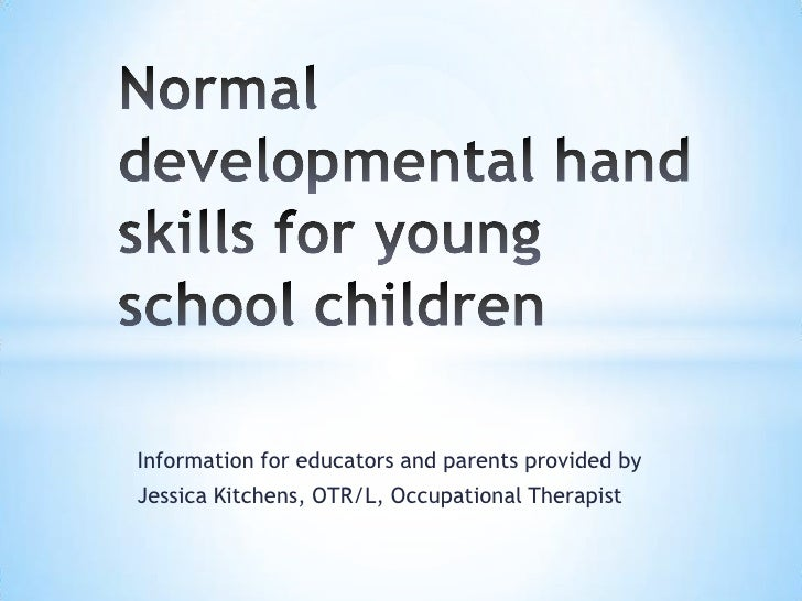 Normal developmental hand skills for young school children<br />Information for educators and parents provided by <br />Je...