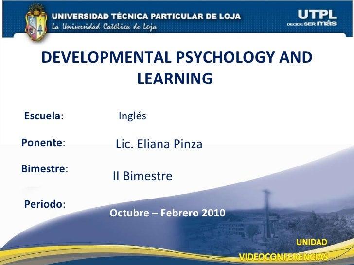Escuela : Ponente : DEVELOPMENTAL PSYCHOLOGY AND LEARNING  Periodo : Octubre – Febrero 2010 Lic. Eliana Pinza Inglés Bimes...