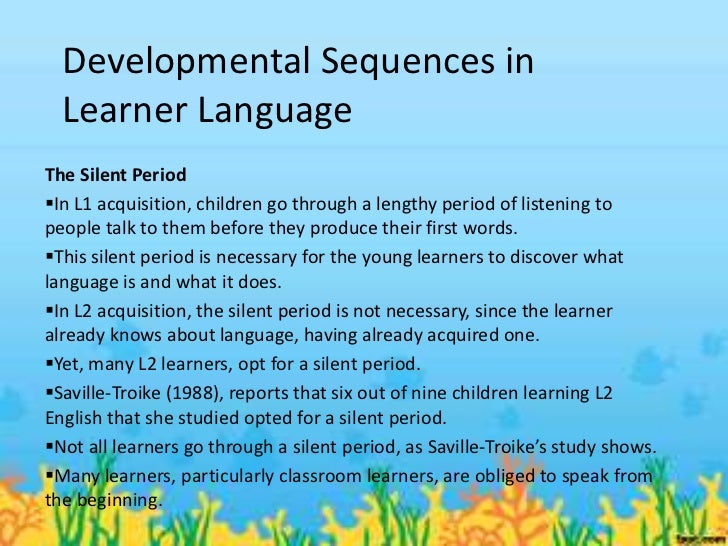 Developmental Sequences in  Learner LanguageThe Silent PeriodIn L1 acquisition, children go through a lengthy period of l...
