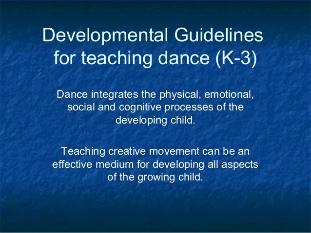 Developmental Guidelines for teaching dance (K-3) Dance integrates the physical, emotional,  social and cognitive processe...