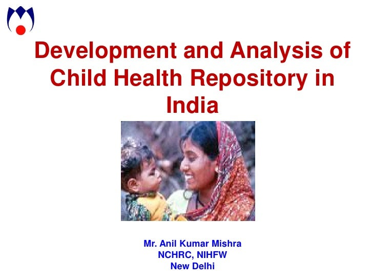 Development and Analysis of Child Health Repository in            India         Mr. Anil Kumar Mishra            NCHRC, NI...
