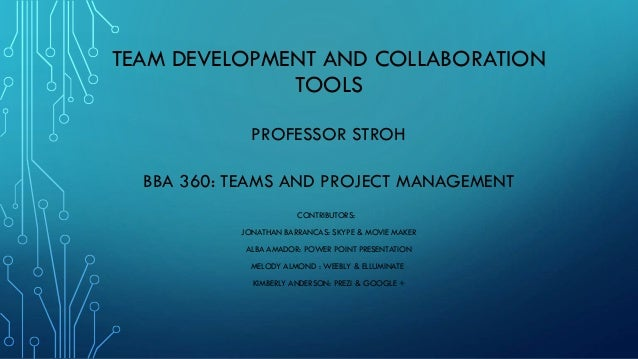 TEAM DEVELOPMENT AND COLLABORATION TOOLS PROFESSOR STROH BBA 360: TEAMS AND PROJECT MANAGEMENT CONTRIBUTORS: JONATHAN BARR...