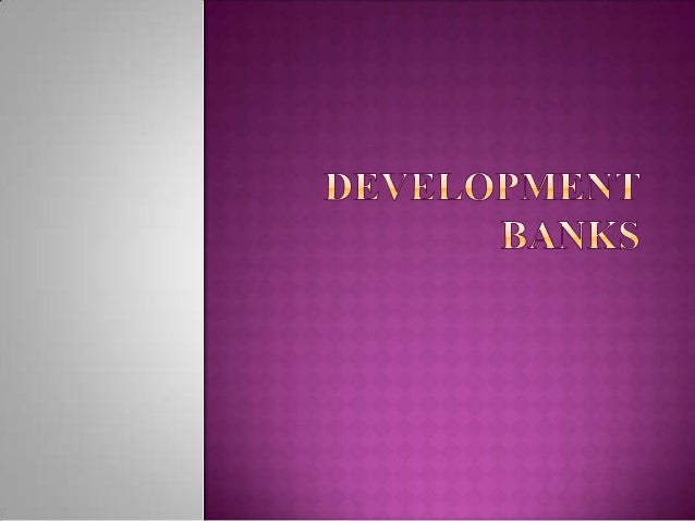  Development  banks are special industrial financing  institutions.  These banks are mostly set up after World War II in...
