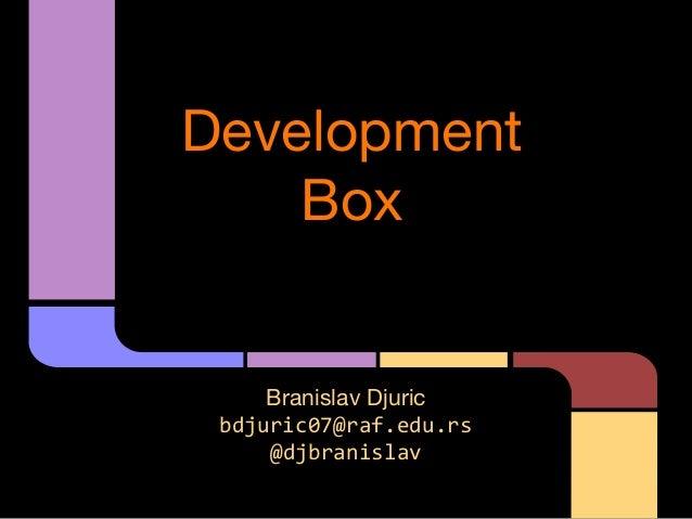 Development Box  Branislav Djuric bdjuric07@raf.edu.rs @djbranislav