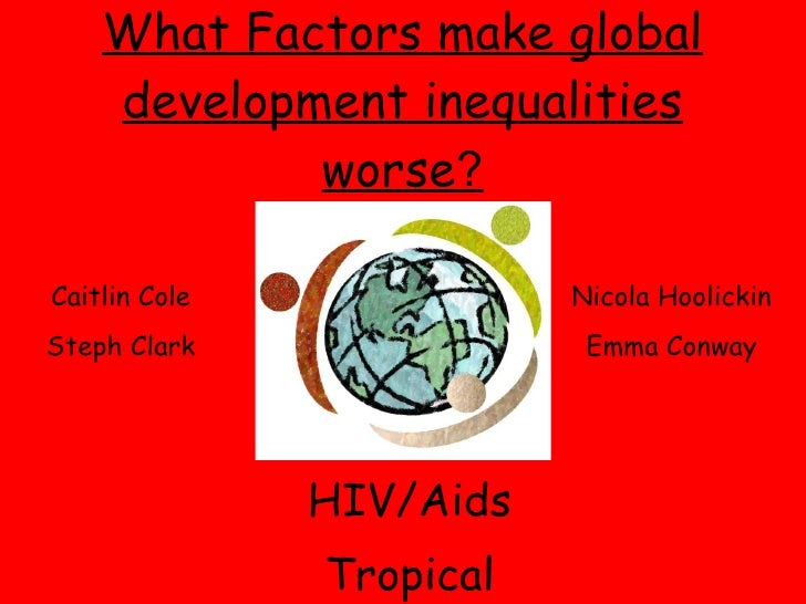 What Factors make global development inequalities worse ? HIV/Aids Tropical Diseases Caitlin Cole Steph Clark Nicola Hooli...