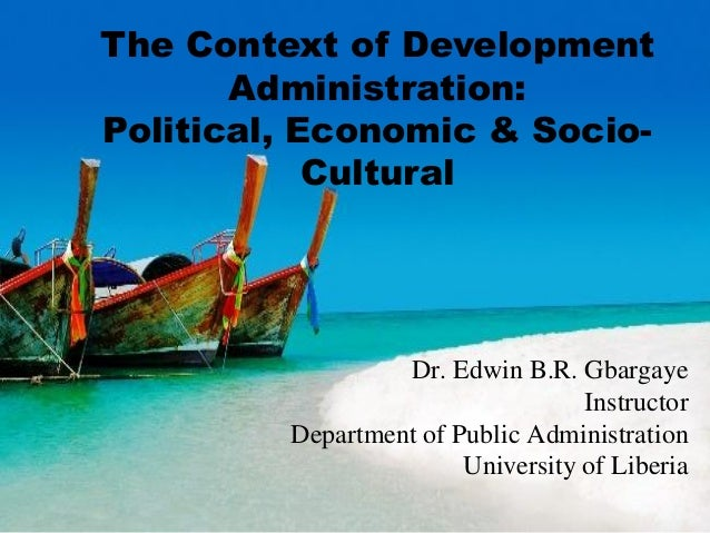 The Context of Development Administration: Political, Economic & Socio- Cultural Dr. Edwin B.R. Gbargaye Instructor Depart...