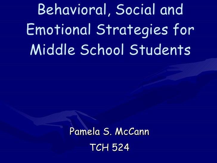 Behavioral, Social and Emotional Strategies for Middle School Students Pamela S. McCann TCH 524