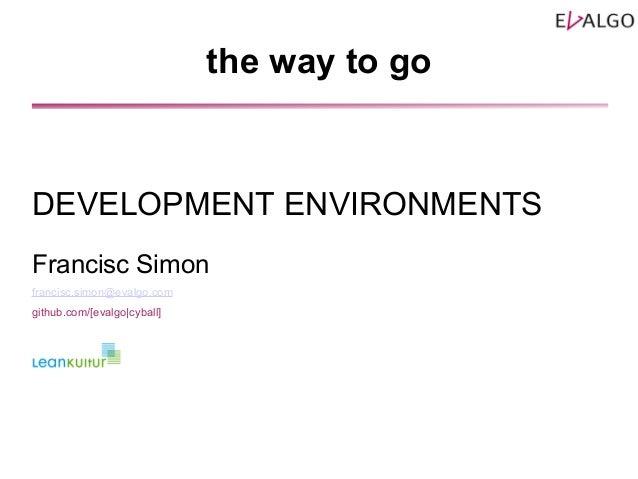 the way to go DEVELOPMENT ENVIRONMENTS Francisc Simon francisc.simon@evalgo.com github.com/[evalgo|cyball]