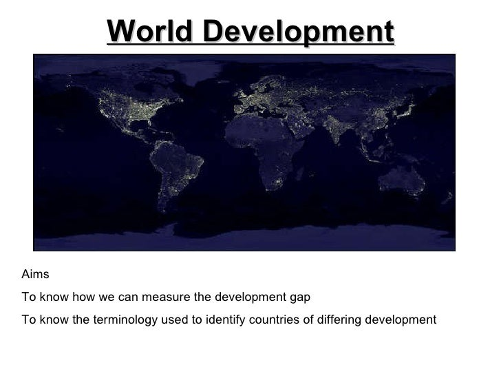 World Development Aims To know how we can measure the development gap To know the terminology used to identify countries o...
