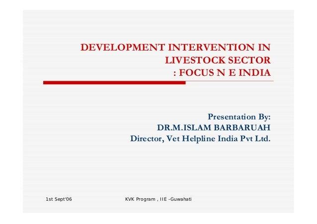 1st Sept'06 KVK Program , IIE -Guwahati DEVELOPMENT INTERVENTION IN LIVESTOCK SECTOR : FOCUS N E INDIA Presentation By: DR...