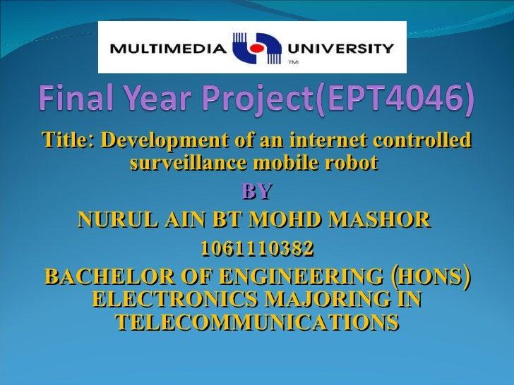 Title: Development of an internet controlled surveillance mobile robot  BY NURUL AIN BT MOHD MASHOR  1061110382 BACHELOR O...