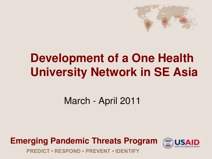 Development of a One Health    University Network in SE Asia               March - April 2011Emerging Pandemic Threats Pro...