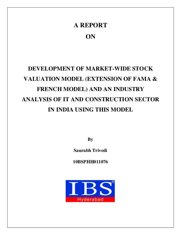 A REPORT ON DEVELOPMENT OF MARKET-WIDE STOCK VALUATION MODEL (EXTENSION OF FAMA & FRENCH MODEL) AND AN INDUSTRY ANALYSIS O...